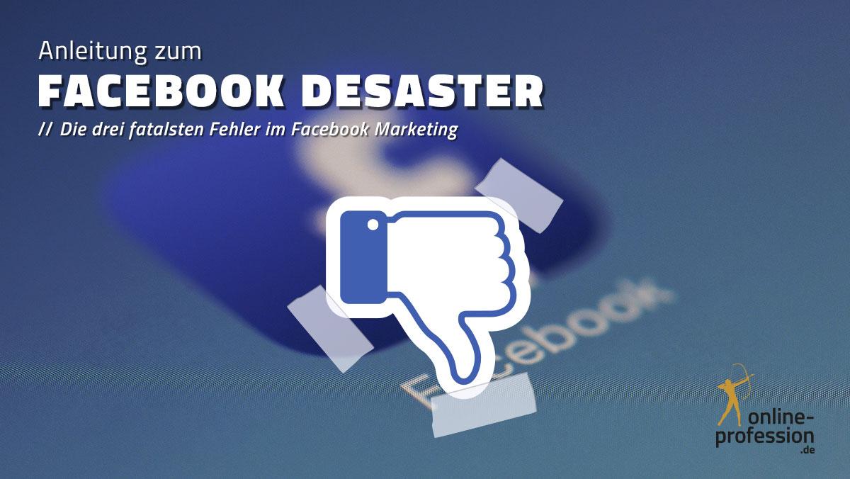 Anleitung zum Facebook Desaster — die 3 fatalsten Fehler im Facebook-Marketing