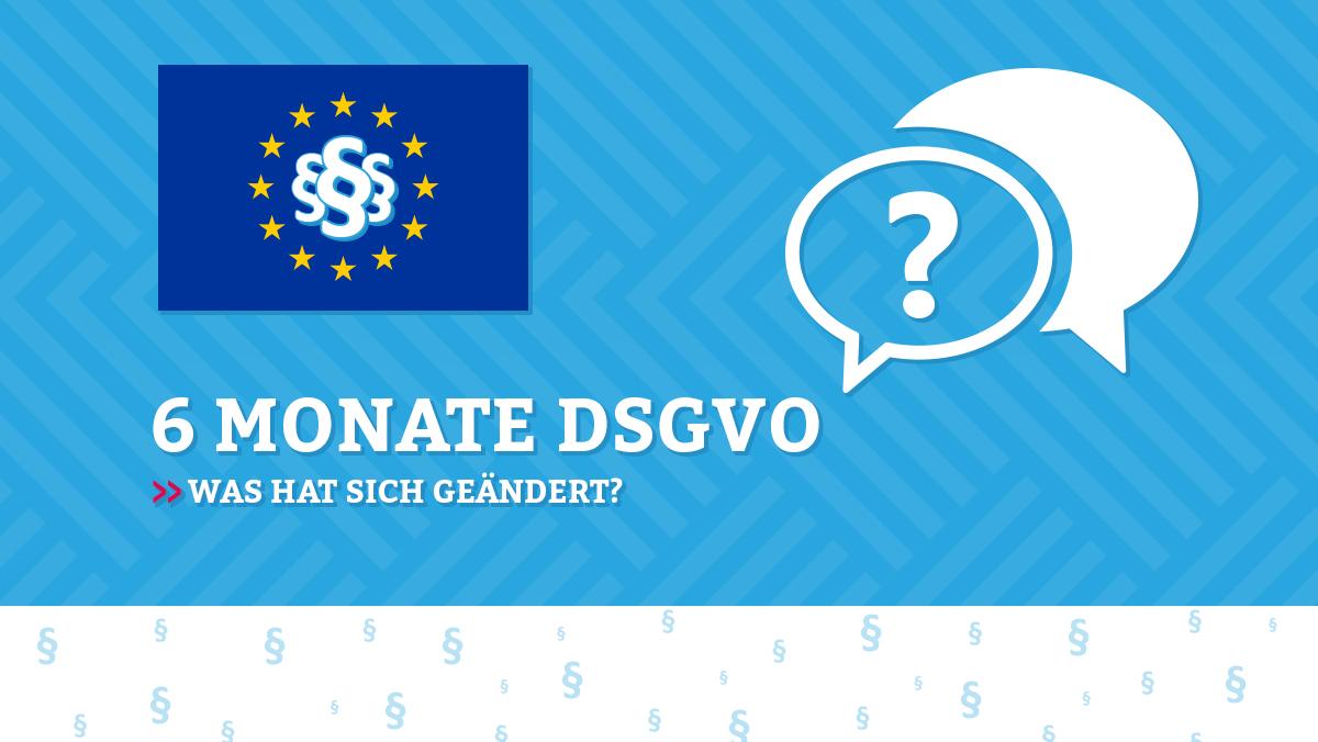 6 Monate DSGVO: was hat sich geändert und wo müssen Unternehmen (re-)agieren