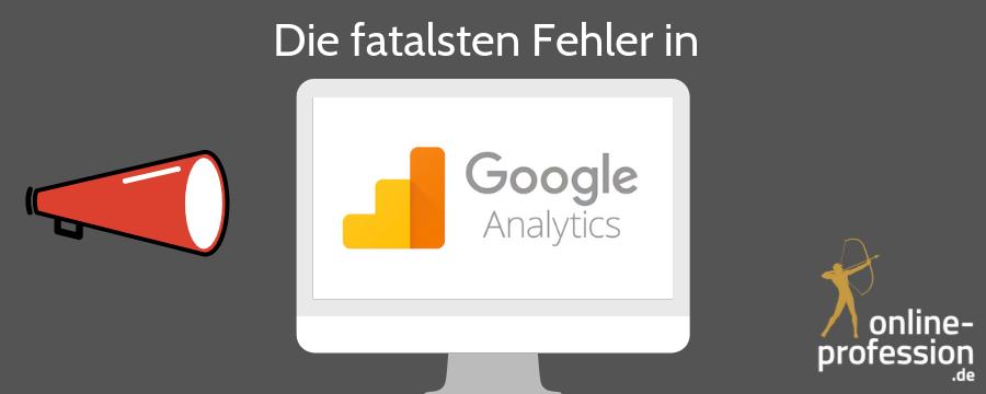 Die größten Fehler in Google Analytics: So setzen Sie Ihr Werbebudget sinnvoll ein